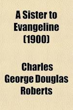 A Sister to Evangeline; Being the Story of Yvonne de Lamourie, and How She Went Into Exile with the Villagers of Grand Pre af Charles George Douglas Roberts, Charles George Douglas Roberts