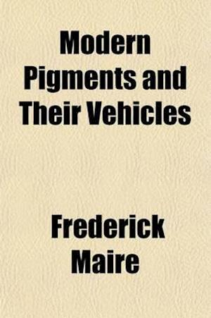 Modern Pigments and Their Vehicles; Their Properties and Uses Considered Mainly from the Practical Side, and How to Make Tints from Them af Frederick Maire