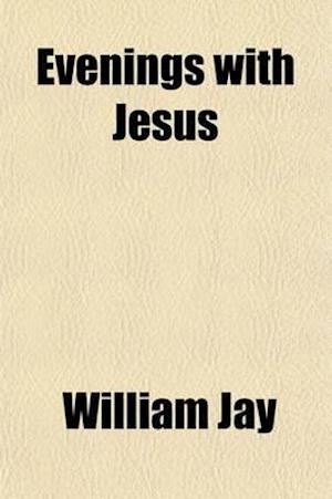 Evenings with Jesus; A Series of Devotional Readings for the Closet and the Family af William Jay