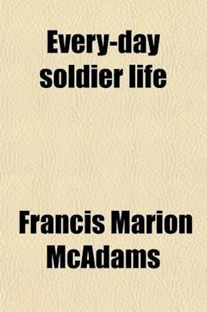 Every-Day Soldier Life; Or a History of the One Hundred and Thirteenth Ohio Volunteer Infantry af Francis Marion Mcadams