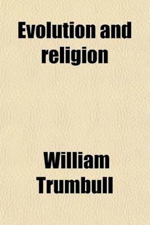 Evolution and Religion; A Parent's Talks with His Children Concerning the Moral Side of Evolution af William Trumbull
