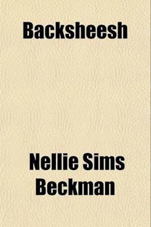 Backsheesh; A Woman's Wanderings af Mrs William Beckman, Nellie Sims Beckman