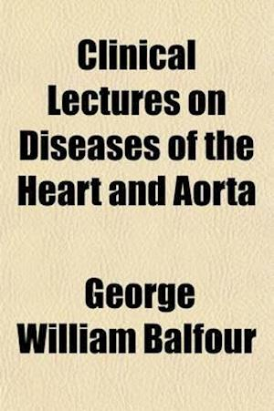 Clinical Lectures on Diseases of the Heart and Aorta af George William Balfour