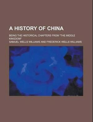 A History of China; Being the Historical Chapters from the Middle Kingdom af Samuel Wells Williams