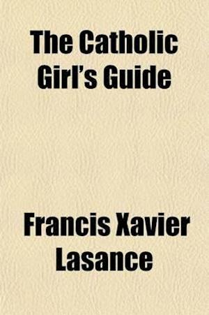 The Catholic Girl's Guide; Counsels and Devotions for Girls in the Ordinary Walks of Life, and in Particular for the Children of Mary af Francis Xavier Lasance