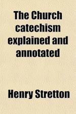 The Church Catechism Explained and Annotated af Henry Stretton
