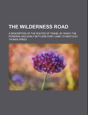 The Wilderness Road (Volume 2); A Description of the Routes of Travel by Which the Pioneers and Early Settlers First Came to Kentucky af Thomas Speed