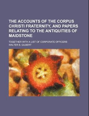 The Accounts of the Corpus Christi Fraternity, and Papers Relating to the Antiquities of Maidstone; Together with a List of Corporate Officers af Walter B. Gilbert