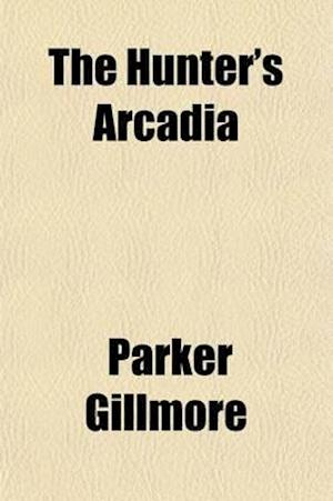The Hunter's Arcadia af Parker Gillmore