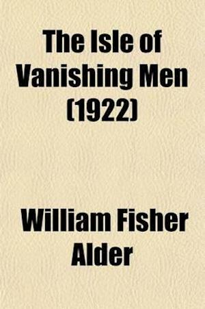 The Isle of Vanishing Men; A Narrative of Adventure in Cannibal-Land af William Fisher Alder