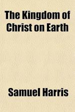 The Kingdom of Christ on Earth; Twelve Lectures Delivered Before the Students of the Theological Seminary, Andover af Samuel Harris