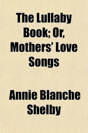 The Lullaby Book; Or, Mothers' Love Songs af Annie Blanche Shelby