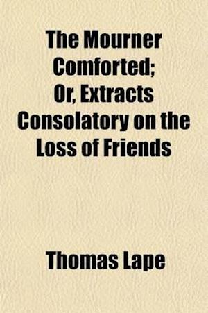 The Mourner Comforted; Or, Extracts Consolatory on the Loss of Friends af Thomas Lape