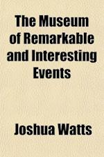 The Museum of Remarkable and Interesting Events; Containing Historical and Other Accounts af Joshua Watts