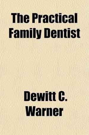The Practical Family Dentist; With a Variety of Useful Receipts for Remedial Compounds, Designed for Diseases of the Teeth and Gums af DeWitt C. Warner