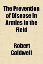 The Prevention of Disease in Armies in the Field af Robert Caldwell