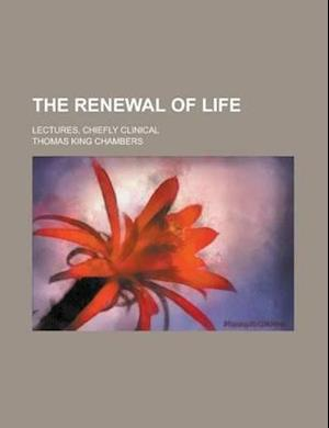 The Renewal of Life; Lectures, Chiefly Clinical af Thomas King Chambers