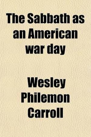 The Sabbath as an American War Day; The Carroll Theory. Three Great Mysteries Solved af Wesley Philemon Carroll