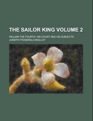 The Sailor King; William the Fourth, His Court and His Subjects Volume 2 af Joseph Fitzgerald Molloy