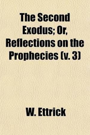 The Second Exodus (Volume 3); Or, Reflections on the Prophecies. Relating to the Rise, - Fall, - And Perdition of the Great Roman Beast of the 1260 Ye af W. Ettrick