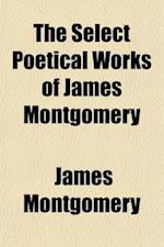 The Select Poetical Works of James Montgomery af James Montgomery