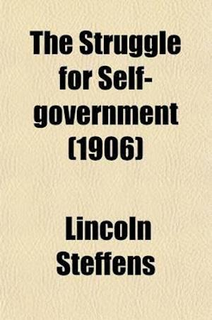 The Struggle for Self-Government; Being an Attempt to Trace American Political Corruption to Its Sources in Six States of the United States af Lincoln Steffens