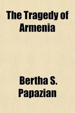 The Tragedy of Armenia; A Brief Study and Interpretation af Bertha S. Papazian