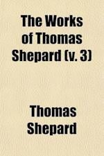 The Works of Thomas Shepard (Volume 3); First Pastor of the First Church, Cambridge, Mass. with a Memoir of His Life and Character af Thomas Shepard
