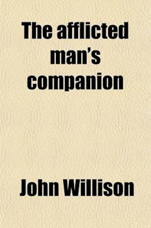 The Afflicted Man's Companion; Or, a Directory for Persons and Families Afflicted with Sickness or Any Other Distress af John Willison