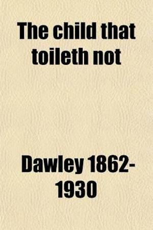 The Child That Toileth Not; The Story of a Government Investigation That Was Suppresed [Sic] af Thomas Robinson Dawley