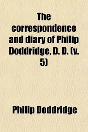 The Correspondence and Diary of Philip Doddridge, D. D. (Volume 5); Illustrative of Various Particulars in His Life Hitherto Unknown with Notices of M af Philip Doddridge