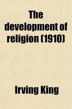 The Development of Religion; A Study in Anthropology and Social Psychology af Irving King