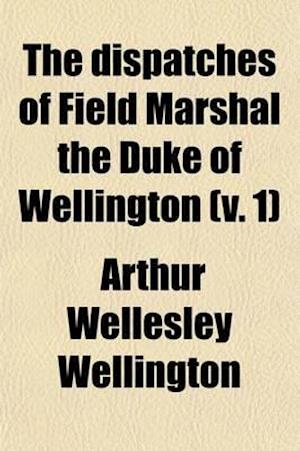 The Dispatches of Field Marshal the Duke of Wellington (Volume 1); During His Various Campaigns in India, Denmark, Portugal, Spain, the Low Countries, af Arthur Wellesley Wellington