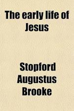The Early Life of Jesus; Sermons Preached at Bedford Chapel Bloomsbury af Stopford Augustus Brooke