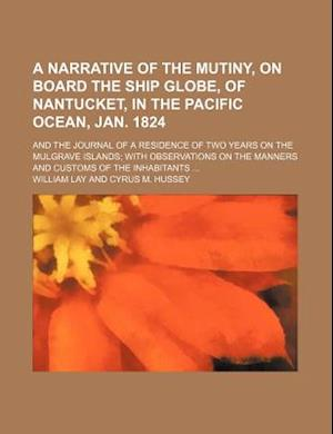 A   Narrative of the Mutiny, on Board the Ship Globe, of Nantucket, in the Pacific Ocean, Jan. 1824; And the Journal of a Residence of Two Years on th af William Lay
