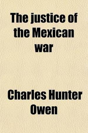The Justice of the Mexican War; A Review of the Causes and Results of the War af Charles Hunter Owen