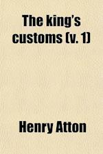 The King's Customs (Volume 1); An Account of Maritime Revenue & Contrabandtraffic in England, Scotland, and Ireland, from the Earliest Times to the Ye af Henry Atton