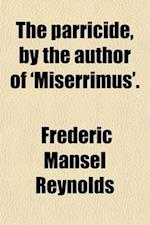 The Parricide, by the Author of 'Miserrimus'. af Frederic Mansel Reynolds