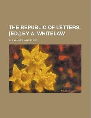 The Republic of Letters, [Ed.] by A. Whitelaw af Alexander Whitelaw