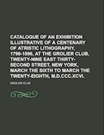 Catalogue of an Exhibition Illustrative of a Centenary of Atristic Lithography, 1796-1896, at the Grolier Club, Twenty-Nine East Thirty-Second Street, af Grolier Club