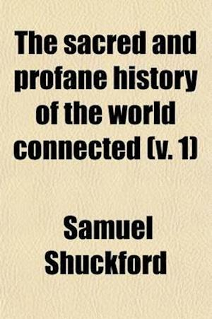 The Sacred and Profane History of the World Connected (Volume 1); From the Creation of the World to the Dissolution of the Assyrian Empire at the Deat af Samuel Shuckford