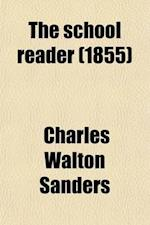 The School Reader; Designed as a Sequel to Sanders' Fourth Reader Part First, Containing Full Instructions in the Rhetorical Principles of Reading or af Charles Walton Sanders
