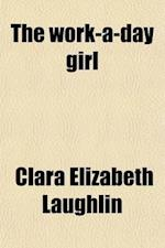 The Work-A-Day Girl; A Study of Some Present Day Conditions af Clara Elizabeth Laughlin