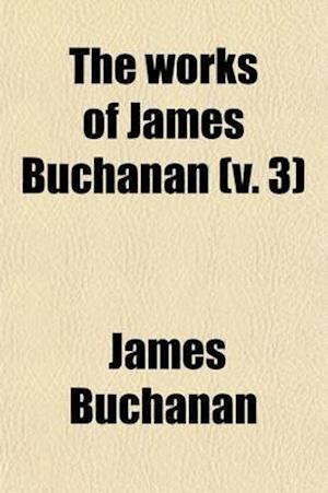 The Works of James Buchanan (Volume 3); Comprising His Speeches, State Papers, and Private Correspondence af James Buchanan