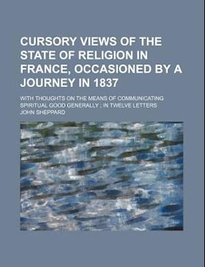 Cursory Views of the State of Religion in France, Occasioned by a Journey in 1837; With Thoughts on the Means of Communicating Spiritual Good Generall af John Sheppard
