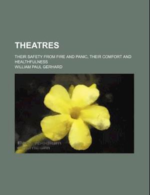 Theatres; Their Safety from Fire and Panic, Their Comfort and Healthfulness af William Paul Gerhard