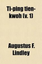 Ti-Ping Tien-Kwoh (Volume 1); The History of the Ti-Ping Revolution af Augustus F. Lindley