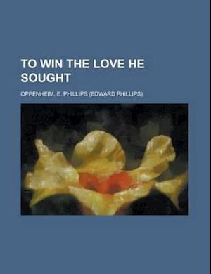 To Win the Love He Sought af E. Phillips Oppenheim