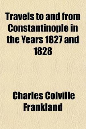 Travels to and from Constantinople in the Years 1827 and 1828 (Volume 1) af Charles Colville Frankland