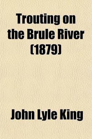 Trouting on the Brule River; Or Lawyers' Summer-Wayfaring in the Northern Wilderness af John Lyle King